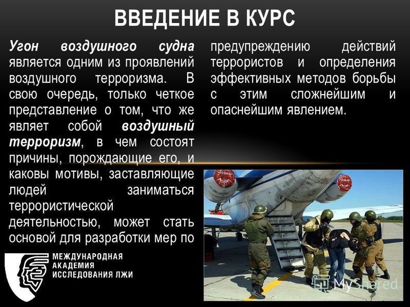 Угон воздушного судна является одним из проявлений воздушного терроризма. В свою очередь, только четкое представление о том, что же являет собой воздушный терроризм, в чем состоят причины, порождающие его, и каковы мотивы, заставляющие людей занимать