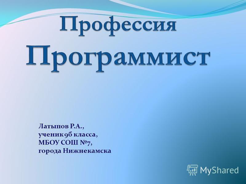 Латыпов Р.А., ученик 9 б класса, МБОУ СОШ 7, города Нижнекамска