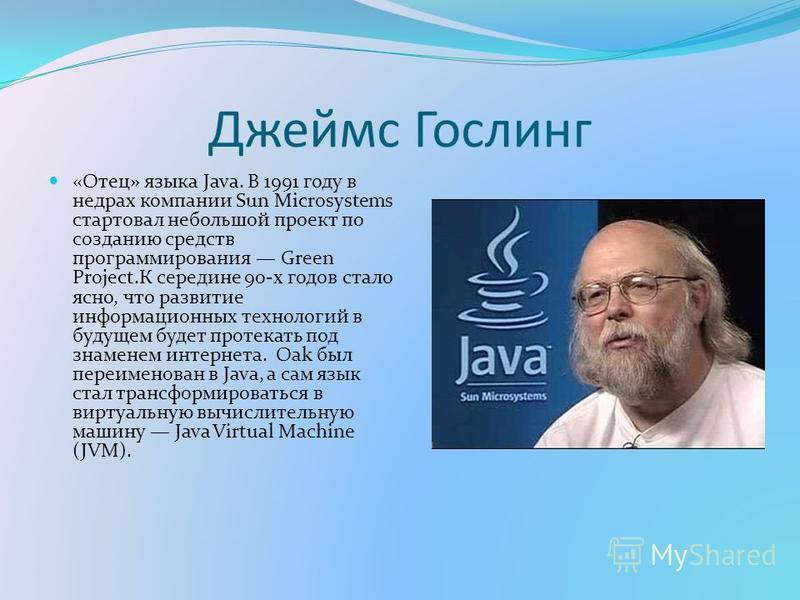 Джеймс Гослинг «Отец» языка Java. В 1991 году в недрах компании Sun Microsystems стартовал небольшой проект по созданию средств программирования Green Project.К середине 90-х годов стало ясно, что развитие информационных технологий в будущем будет пр