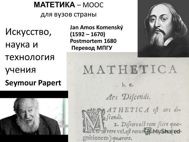 МАТЕТИКА – MOOC для вузов страны Jan Amos Komenský (1592 – 1670) Postmortem 1680 Перевод МПГУ Искусство, наука и технология учения Seymour Papert