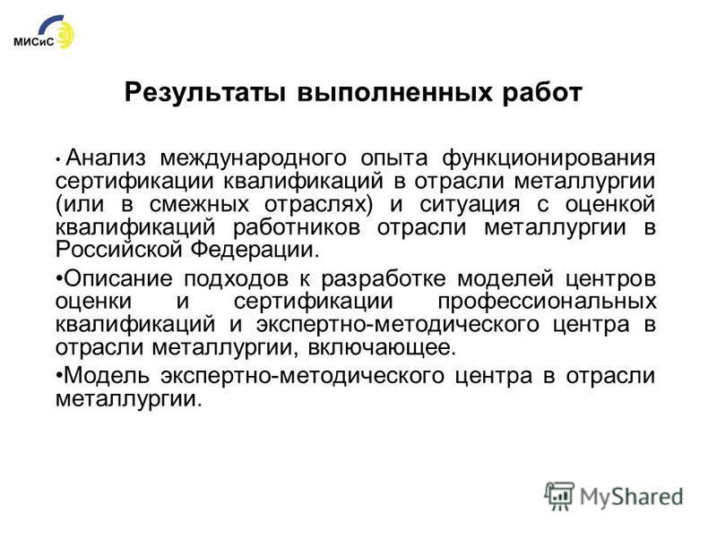 Результаты выполненных работ Анализ международного опыта функционирования сертификации квалификаций в отрасли металлургии (или в смежных отраслях) и ситуация с оценкой квалификаций работников отрасли металлургии в Российской Федерации. Описание подхо