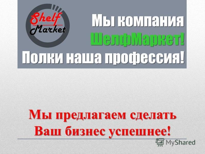 Мы компания Шелф Маркет! Полки наша профессия! Мы предлагаем сделать Ваш бизнес успешнее!