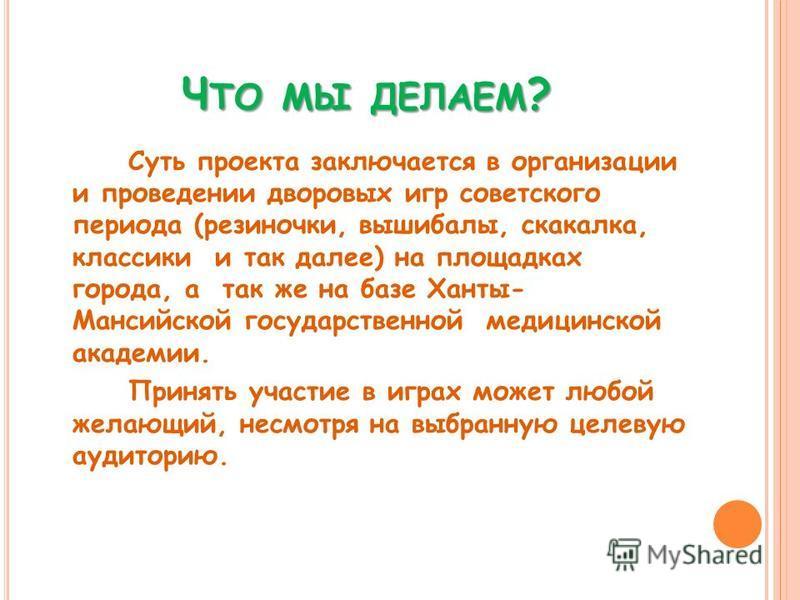Ч ТО МЫ ДЕЛАЕМ ? Суть проекта заключается в организации и проведении дворовых игр советского периода (резиночки, вышибалы, скакалка, классики и так далее) на площадках города, а так же на базе Ханты- Мансийской государственной медицинской академии. П