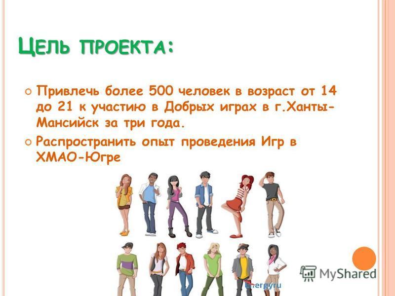 Ц ЕЛЬ ПРОЕКТА : Привлечь более 500 человек в возраст от 14 до 21 к участию в Добрых играх в г.Ханты- Мансийск за три года. Распространить опыт проведения Игр в ХМАО-Югре