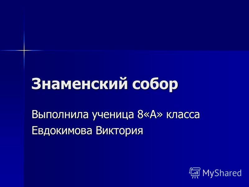 Знаменский собор Выполнила ученица 8«А» класса Евдокимова Виктория