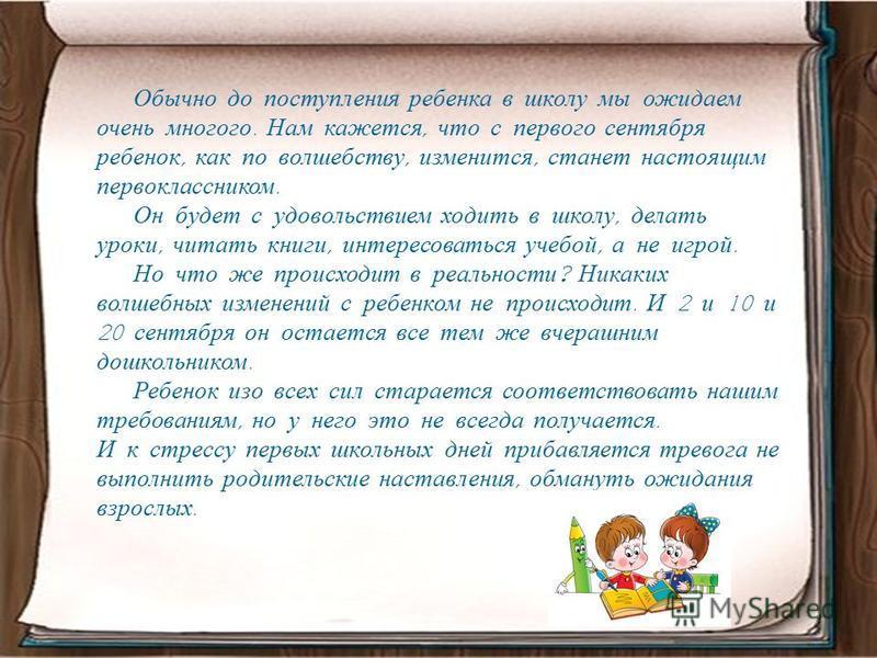 Обычно до поступления ребенка в школу мы ожидаем очень многого. Нам кажется, что с первого сентября ребенок, как по волшебству, изменится, станет настоящим первоклассником. Он будет с удовольствием ходить в школу, делать уроки, читать книги, интересо