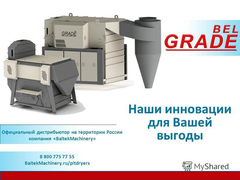 Наши инновации для Вашей выгоды Официальный дистрибьютор на территории России компания «BaitekMachinery» 8 800 775 77 55 BaitekMachinery.ru/pitdryers
