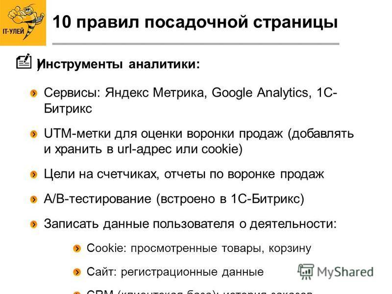 Сервисы: Яндекс Метрика, Google Analytics, 1С- Битрикс UTM-метки для оценки воронки продаж (добавлять и хранить в url-адрес или cookie) Цели на счетчиках, отчеты по воронке продаж A/B-тестирование (встроено в 1С-Битрикс) Записать данные пользователя