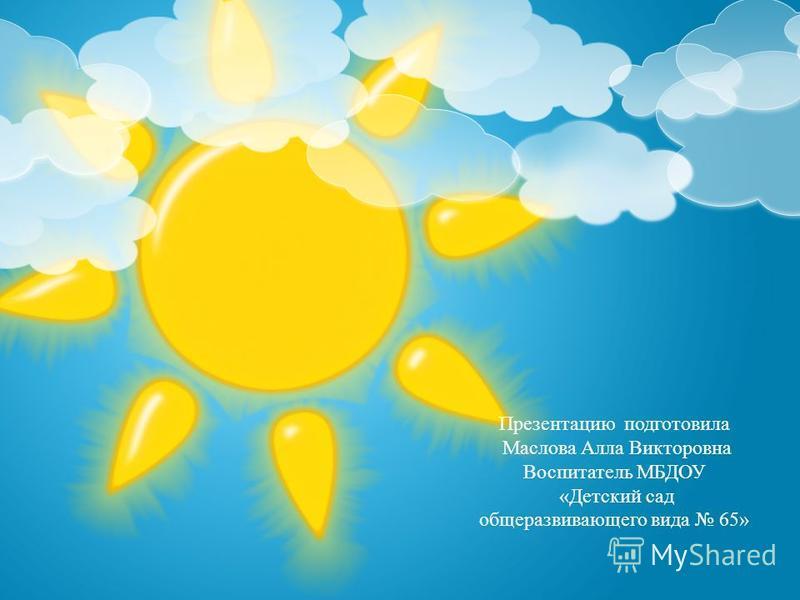 Презентацию подготовила Маслова Алла Викторовна Воспитатель МБДОУ «Детский сад общеразвивающего вида 65»