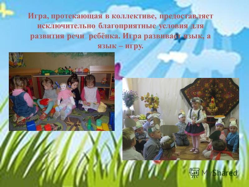 Игра, протекающая в коллективе, предоставляет исключительно благоприятные условия для развития речи ребёнка. Игра развивает язык, а язык – игру.