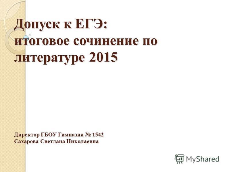 Допуск к ЕГЭ: итоговое сочинение по литературе 2015 Директор ГБОУ Гимназия 1542 Сахарова Светлана Николаевна