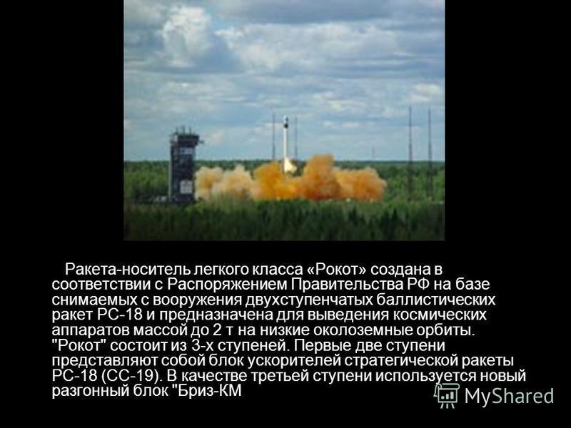 Ракета-носитель легкого класса «Рокот» создана в соответствии с Распоряжением Правительства РФ на базе снимаемых с вооружения двухступенчатых баллистических ракет РС-18 и предназначена для выведения космических аппаратов массой до 2 т на низкие около