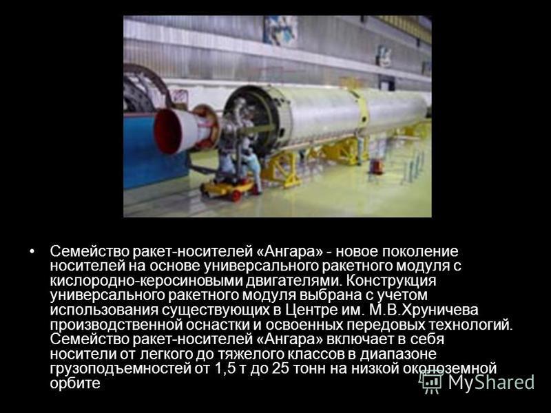Семейство ракет-носителей «Ангара» - новое поколение носителей на основе универсального ракетного модуля с кислородно-керосиновыми двигателями. Конструкция универсального ракетного модуля выбрана с учетом использования существующих в Центре им. М.В.Х