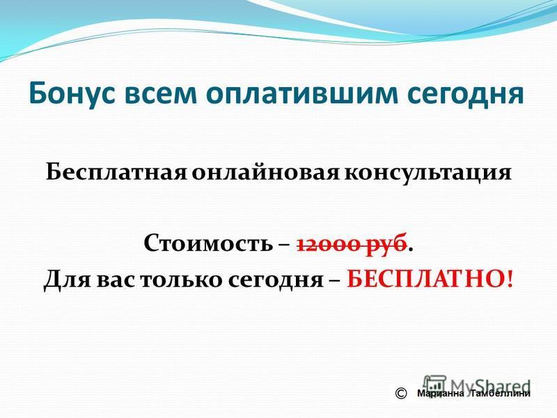 Бонус всем оплатившим сегодня Бесплатная онлайновая консультация Стоимость – 12000 руб. Для вас только сегодня – БЕСПЛАТНО!