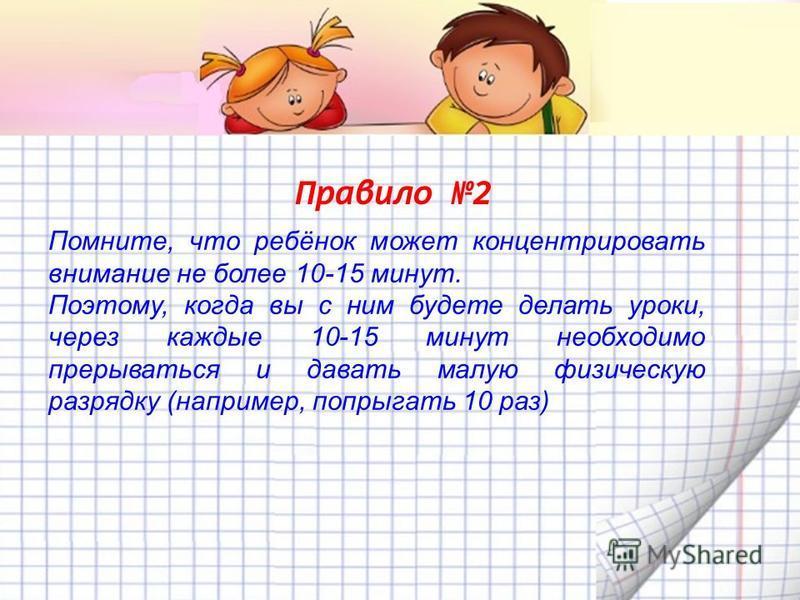 Правило 2 Помните, что ребёнок может концентрировать внимание не более 10-15 минут. Поэтому, когда вы с ним будете делать уроки, через каждые 10-15 минут необходимо прерываться и давать малую физическую разрядку (например, попрыгать 10 раз)