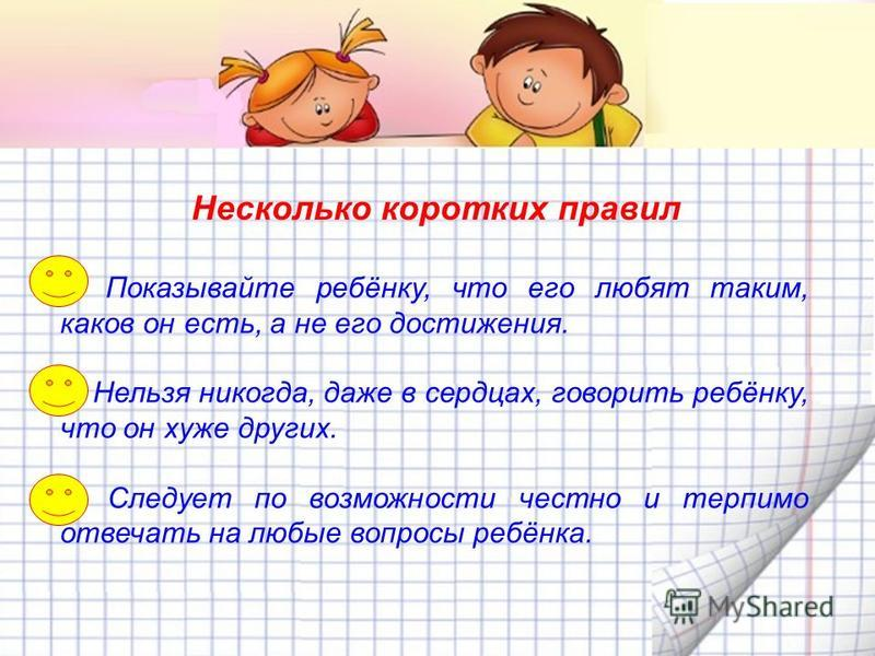 Несколько коротких правил 1. Показывайте ребёнку, что его любят таким, каков он есть, а не его достижения. 2. Нельзя никогда, даже в сердцах, говорить ребёнку, что он хуже других. 3. Следует по возможности честно и терпимо отвечать на любые вопросы р