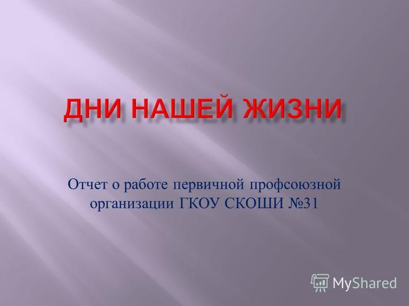 Отчет о работе первичной профсоюзной организации ГКОУ СКОШИ 31