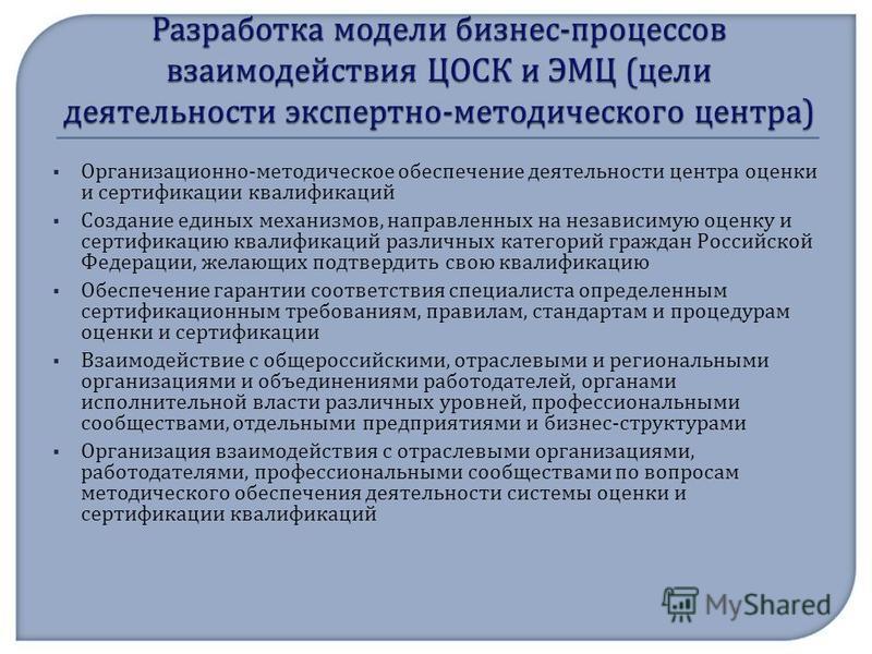 Организационно - методическое обеспечение деятельности центра оценки и сертификации квалификаций Создание единых механизмов, направленных на независимую оценку и сертификацию квалификаций различных категорий граждан Российской Федерации, желающих под