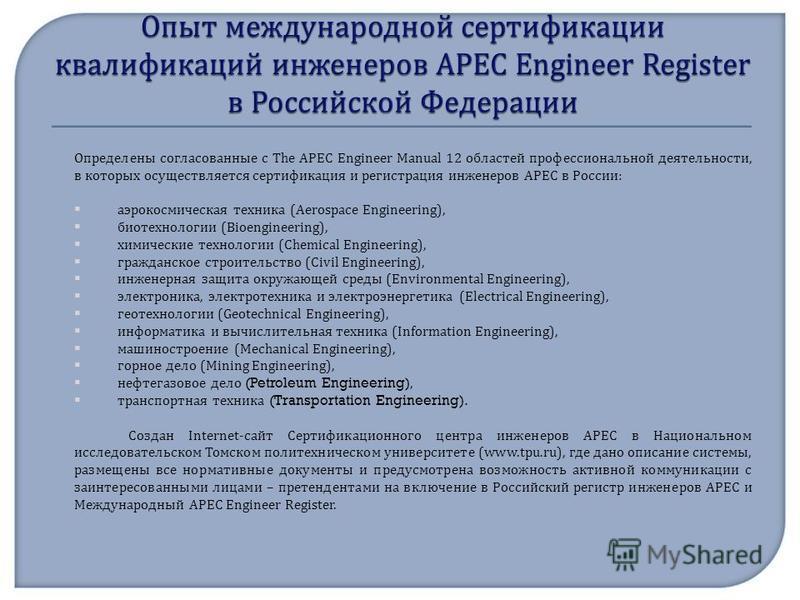 Определены согласованные с The APEC Engineer Manual 12 областей профессиональной деятельности, в которых осуществляется сертификация и регистрация инженеров АРЕС в России : аэрокосмическая техника (Aerospace Engineering), биотехнологии (Bioengineerin