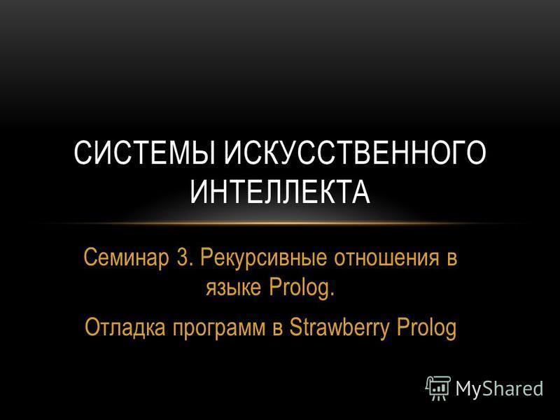 Семинар 3. Рекурсивные отношения в языке Prolog. Отладка программ в Strawberry Prolog СИСТЕМЫ ИСКУССТВЕННОГО ИНТЕЛЛЕКТА