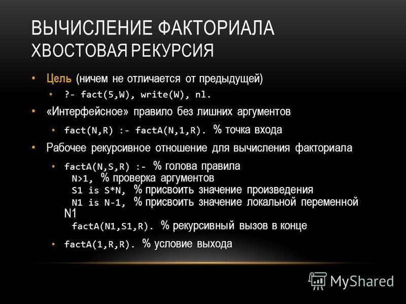 ВЫЧИСЛЕНИЕ ФАКТОРИАЛА ХВОСТОВАЯ РЕКУРСИЯ Цель (ничем не отличается от предыдущей) ?- fact(5,W), write(W), nl. «Интерфейсное» правило без лишних аргументов fact(N,R) :- factA(N,1,R). % точка входа Рабочее рекурсивное отношение для вычисления факториал