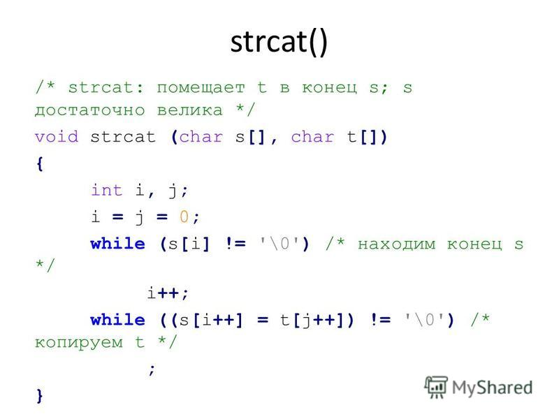 strcat() /* strcat: помещает t в конец s; s достаточно велика */ void strcat (char s[], char t[]) { int i, j; i = j = 0; while (s[i] != '\0') /* находим конец s */ i++; while ((s[i++] = t[j++]) != '\0') /* копируем t */ ; }