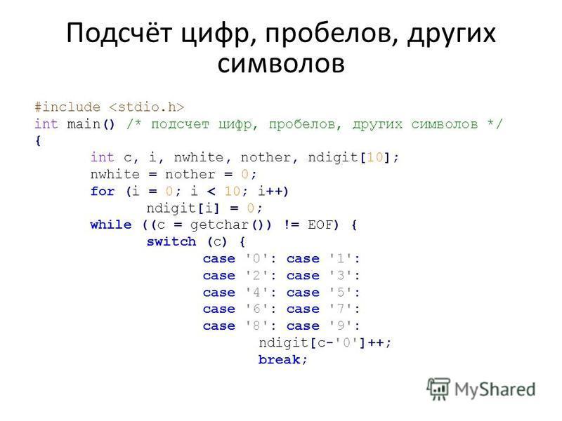 Подсчёт цифр, пробелов, других символов #include int main() /* подсчет цифр, пробелов, других символов */ { int с, i, nwhite, nother, ndigit[10]; nwhite = nother = 0; for (i = 0; i < 10; i++) ndigit[i] = 0; while ((с = getchar()) != EOF) { switch (c)