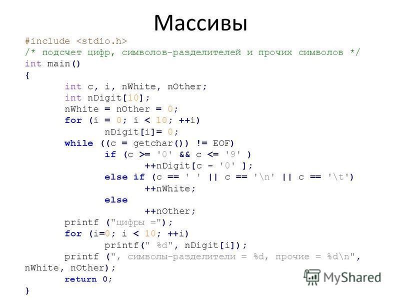 #include /* подсчет цифр, символов-разделителей и прочих символов */ int main() { int с, i, nWhite, nOther; int nDigit[10]; nWhite = nOther = 0; for (i = 0; i < 10; ++i) nDigit[i]= 0; while ((c = getchar()) != EOF) if (c >= '0' && с <= '9' ) ++nDigit