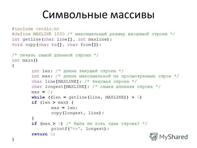 Символьные массивы #include #define MAXLINE 1000 /* максимальный размер вводимой строки */ int getline(char line[], int maxline); void copy(char to[], char from[]); /* печать самой длинной строки */ int main() { int len; /* длина текущей строки */ in