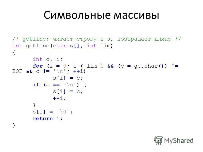 Символьные массивы /* getline: читает строку в s, возвращает длину */ int getline(char s[], int lim) { int c, i; for (i = 0; i < lim-1 && (c = getchar()) != EOF && с != '\n'; ++i) s[i] = c; if (c == \n') { s[i] = c; ++i; } s[i] = '\0'; return i; }