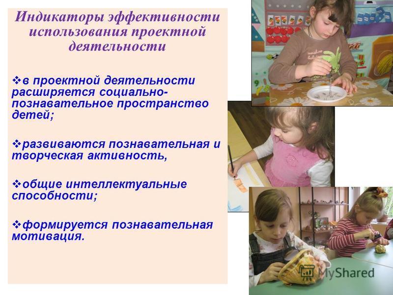 Индикаторы эффективности использования проектной деятельности в проектной деятельности расширяется социально- познавательное пространство детей; развиваются познавательная и творческая активность, общие интеллектуальные способности; формируется позна