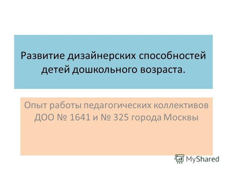 Развитие дизайнерских способностей детей дошкольного возраста. Опыт работы педагогических коллективов ДОО 1641 и 325 города Москвы