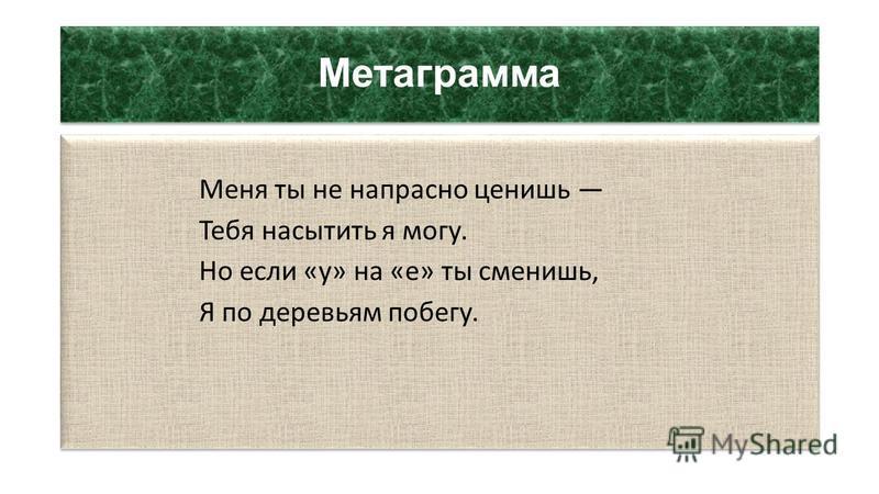 Метаграмма Меня ты не напрасно ценишь Тебя насытить я могу. Но если «у» на «е» ты сменишь, Я по деревьям побегу. Меня ты не напрасно ценишь Тебя насытить я могу. Но если «у» на «е» ты сменишь, Я по деревьям побегу.