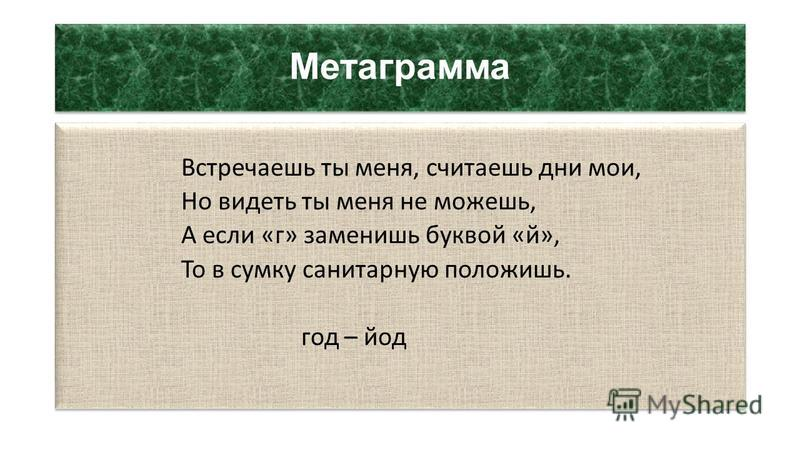 Метаграмма Встречаешь ты меня, считаешь дни мои, Но видеть ты меня не можешь, А если «г» заменишь буквой «й», То в сумку санитарную положишь. год – йод Встречаешь ты меня, считаешь дни мои, Но видеть ты меня не можешь, А если «г» заменишь буквой «й»,