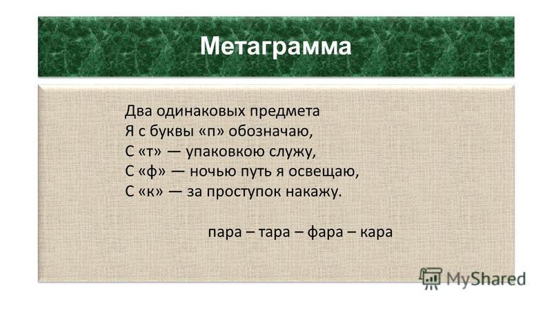 Метаграмма Два одинаковых предмета Я с буквы «п» обозначаю, С «т» упаковкою служу, С «ф» ночью путь я освещаю, С «к» за проступок накажу. пара – тара – фара – кара Два одинаковых предмета Я с буквы «п» обозначаю, С «т» упаковкою служу, С «ф» ночью пу