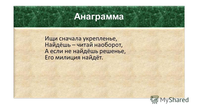 Анаграмма Ищи сначала укрепленье, Найдёшь – читай наоборот, А если не найдёшь решенье, Его милиция найдёт.