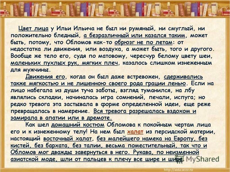 Цвет лица у Ильи Ильича не был ни румяный, ни смуглый, ни положительно бледный, а безразличный или казался таким, может быть, потому, что Обломов как-то обрюзг не по летам: от недостатка ли движения, или воздуха, а может быть, того и другого. Вообще