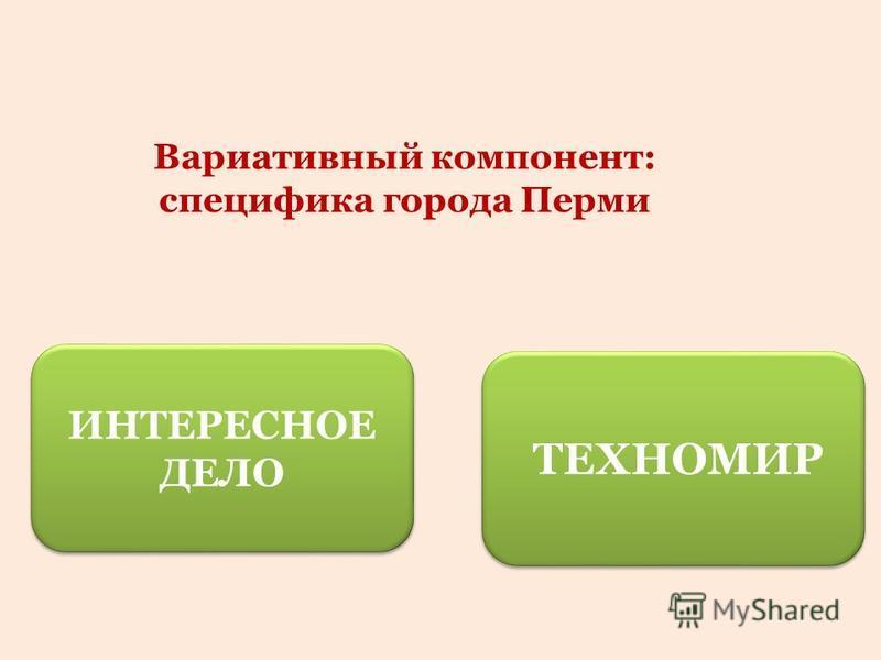 Вариативный компонент: специфика города Перми ТЕХНОМИР ИНТЕРЕСНОЕ ДЕЛО ИНТЕРЕСНОЕ ДЕЛО