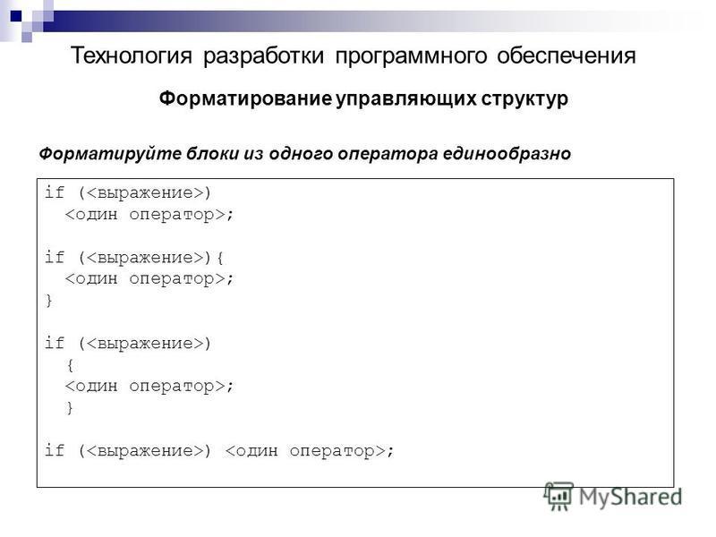 Технология разработки программного обеспечения Форматирование управляющих структур Форматируйте блоки из одного оператора единообразно if ( ) ; if ( ){ ; } if ( ) { ; } if ( ) ;