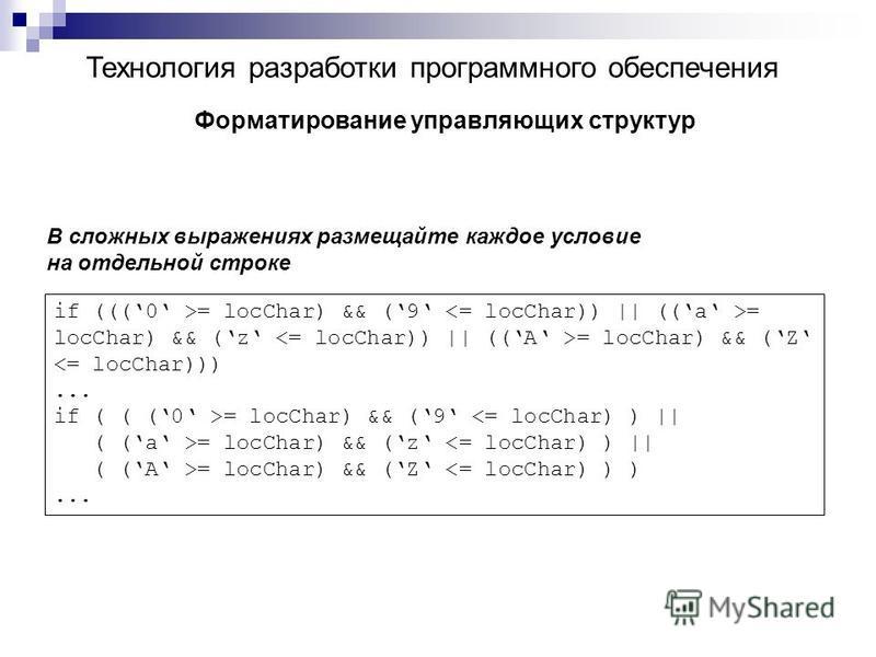 Технология разработки программного обеспечения Форматирование управляющих структур В сложных выражениях размещайте каждое условие на отдельной строке if (((0 >= locChar) && (9 = locChar) && (z = locChar) && (Z <= locChar)))... if ( ( (0 >= locChar) &