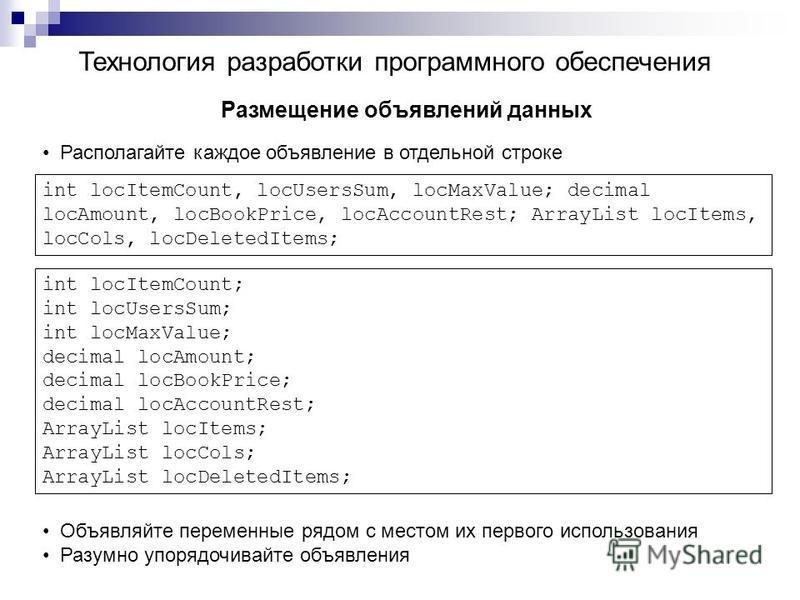 Технология разработки программного обеспечения Размещение объявлений данных Располагайте каждое объявление в отдельной строке int locItemCount, locUsersSum, locMaxValue; decimal locAmount, locBookPrice, locAccountRest; ArrayList locItems, locCols, lo