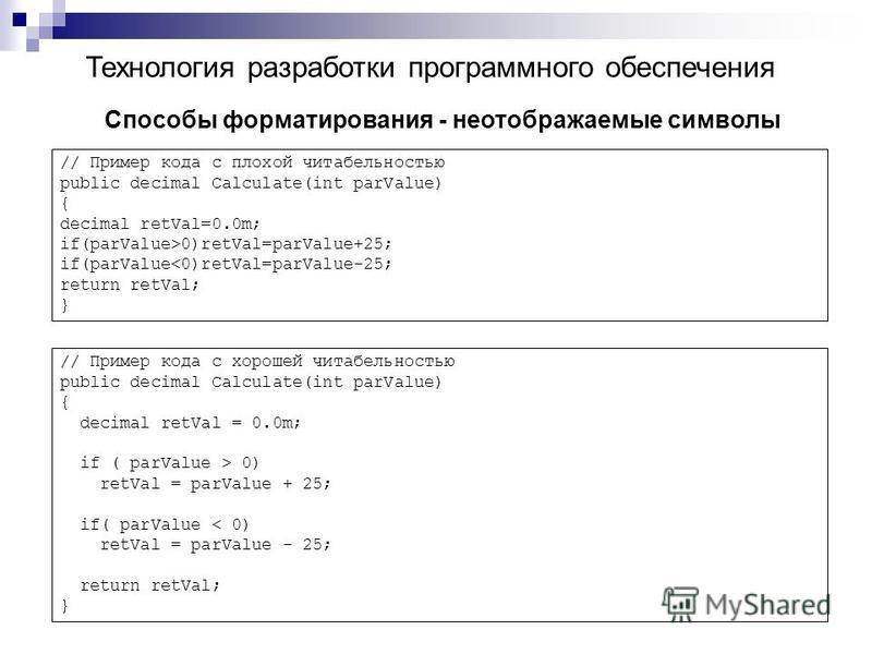 Технология разработки программного обеспечения Способы форматирования - неотображаемые символы // Пример кода с плохой читабельностью public decimal Calculate(int parValue) { decimal retVal=0.0m; if(parValue>0)retVal=parValue+25; if(parValue<0)retVal