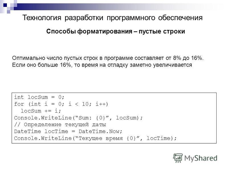 Технология разработки программного обеспечения Способы форматирования – пустые строки Оптимально число пустых строк в программе составляет от 8% до 16%. Если оно больше 16%, то время на отладку заметно увеличивается int locSum = 0; for (int i = 0; i