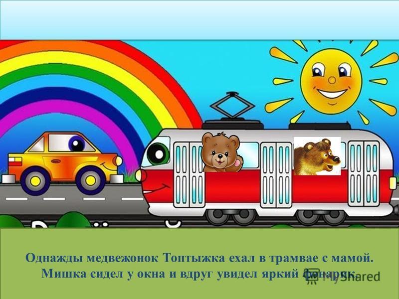 Однажды медвежонок Топтыжка ехал в трамвае с мамой. Мишка сидел у окна и вдруг увидел яркий фонарик.