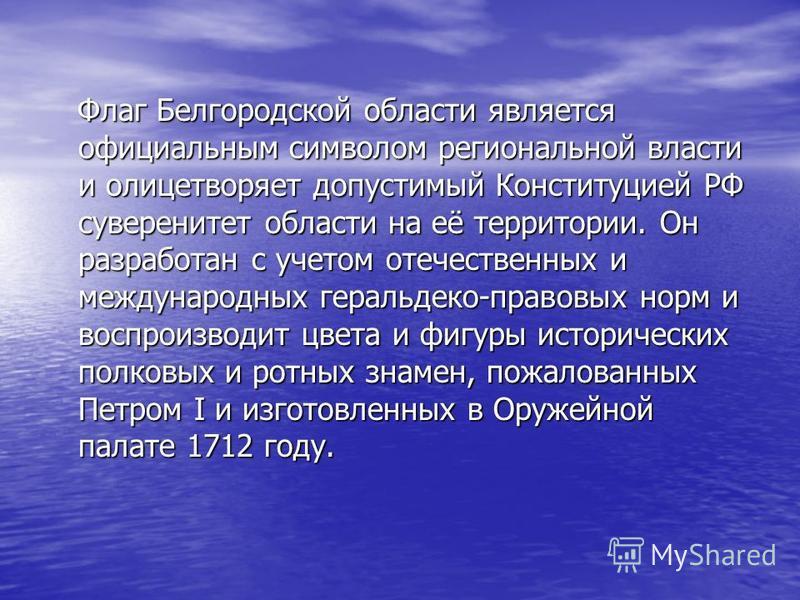 Флаг Белгородской области является официальным символом региональной власти и олицетворяет допустимый Конституцией РФ суверенитет области на её территории. Он разработан с учетом отечественных и международных геральдеко-правовых норм и воспроизводит