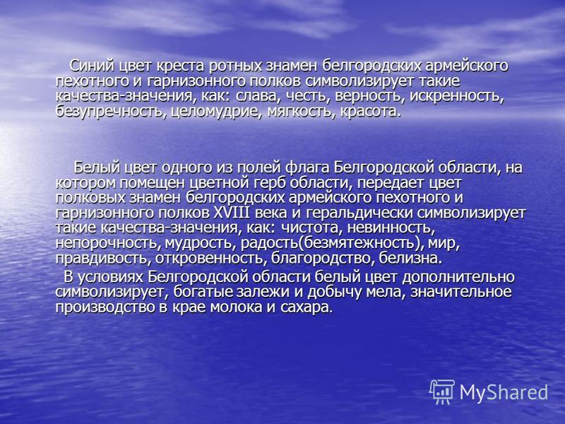 Синий цвет креста ротных знамен белгородских армейского пехотного и гарнизонного полков символизирует такие качества-значения, как: слава, честь, верность, искренность, безупречность, целомудрие, мягкость, красота. Синий цвет креста ротных знамен бел