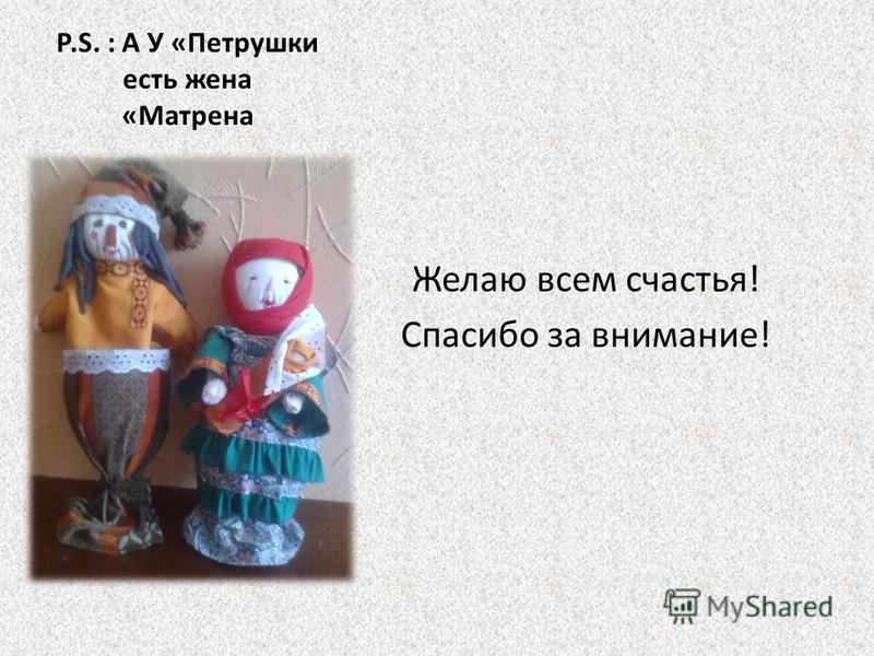 Р.S. : А У «Петрушки есть жена «Матрена Желаю всем счастья! Спасибо за внимание!