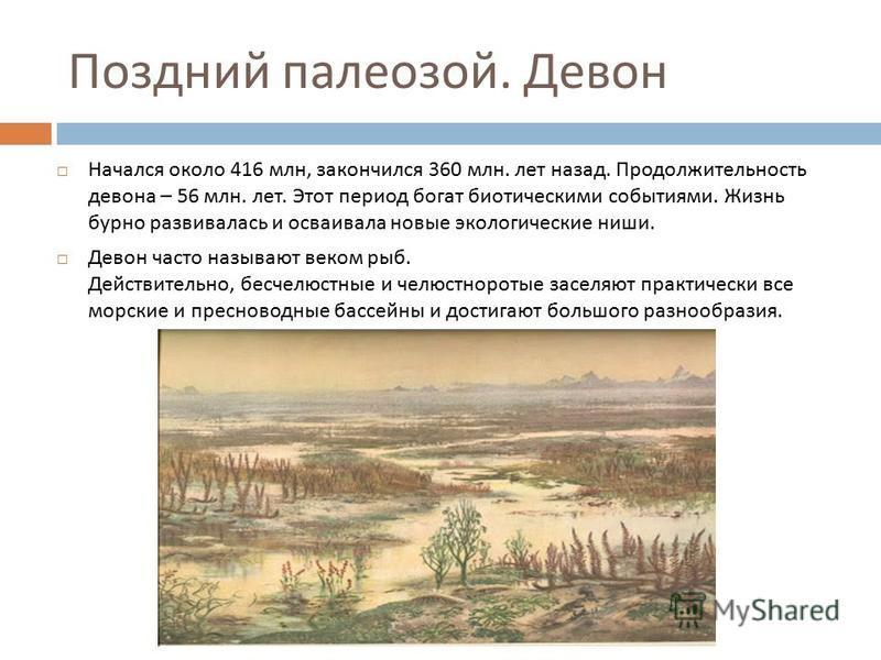 Поздний палеозой. Девон Начался около 416 млн, закончился 360 млн. лет назад. Продолжительность девона – 56 млн. лет. Этот период богат биотическими событиями. Жизнь бурно развивалась и осваивала новые экологические ниши. Девон часто называют веком р