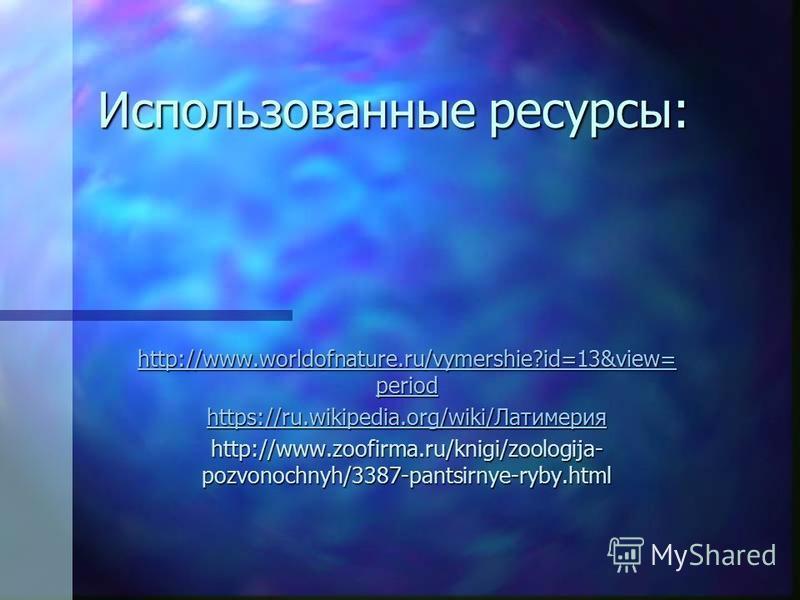 Использованные ресурсы: http://www.worldofnature.ru/vymershie?id=13&view= period http://www.worldofnature.ru/vymershie?id=13&view= period https://ru.wikipedia.org/wiki/Латимерия https://ru.wikipedia.org/wiki/Латимерия http://www.zoofirma.ru/knigi/zoo