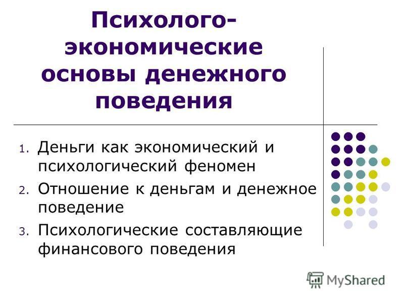 Психолого- экономические основы денежного поведения 1. Деньги как экономический и психологический феномен 2. Отношение к деньгам и денежное поведение 3. Психологические составляющие финансового поведения